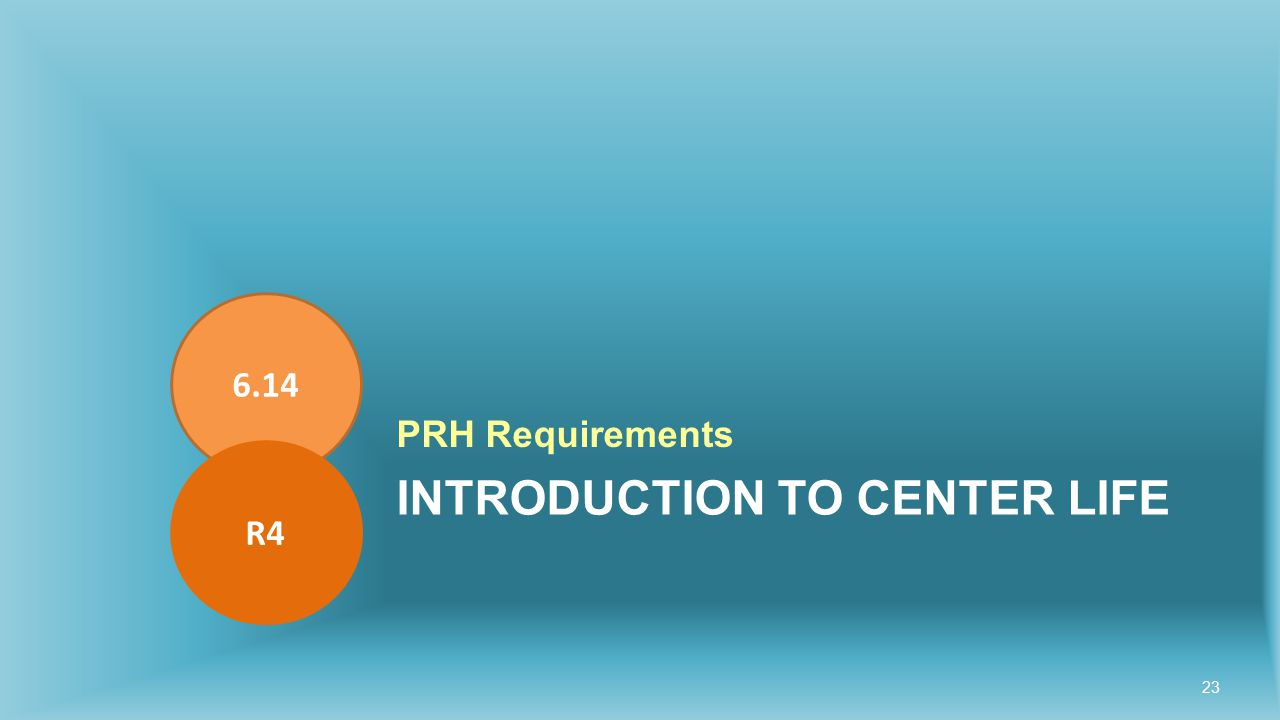 INTRODUCTION TO CENTER LIFE PRH Requirements 6.14 R4 23