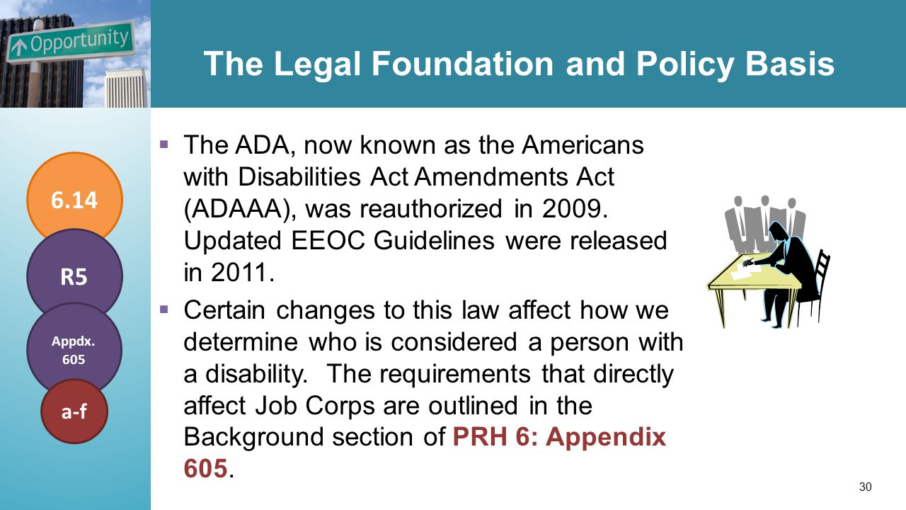 The Legal Foundation and Policy Basis  The ADA, now known as the Americans with Disabilities Act Amendments Act (ADAAA), was reauthorized in 2009.