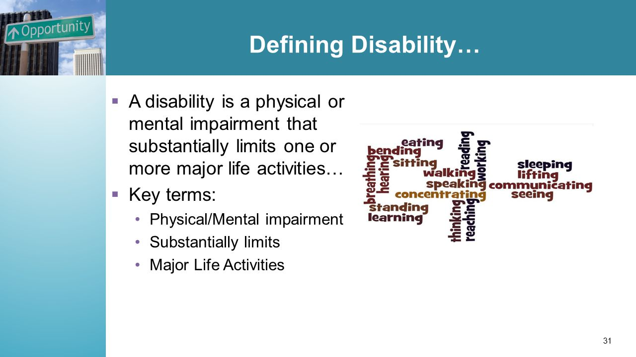Defining Disability…  A disability is a physical or mental impairment that substantially limits one or more major life activities…  Key terms: Physical/Mental impairment Substantially limits Major Life Activities 31