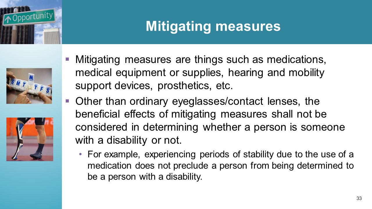 Mitigating measures  Mitigating measures are things such as medications, medical equipment or supplies, hearing and mobility support devices, prosthetics, etc.