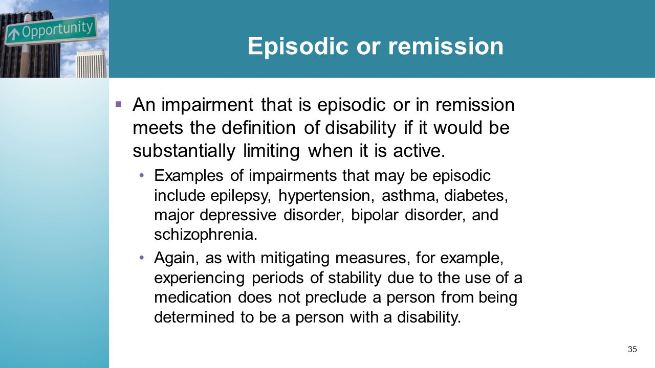 Episodic or remission  An impairment that is episodic or in remission meets the definition of disability if it would be substantially limiting when it is active.