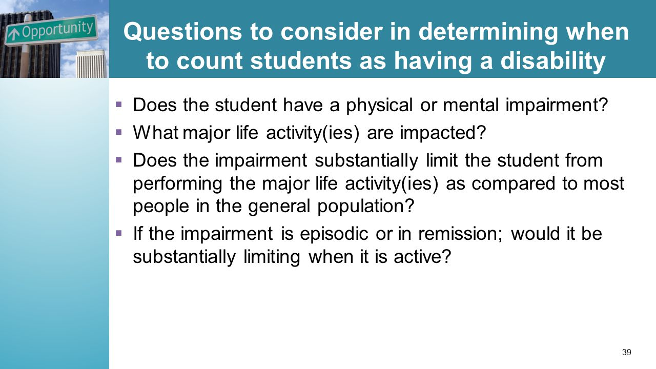 Questions to consider in determining when to count students as having a disability  Does the student have a physical or mental impairment.