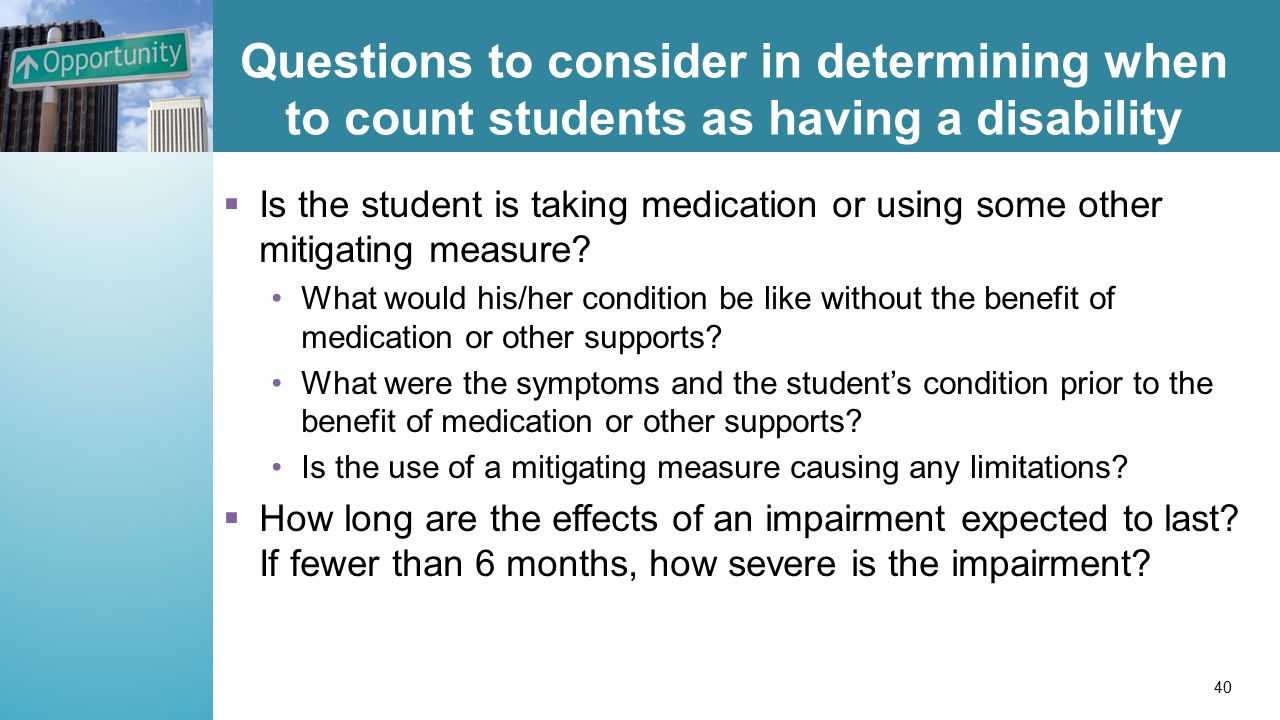 Questions to consider in determining when to count students as having a disability  Is the student is taking medication or using some other mitigating measure.