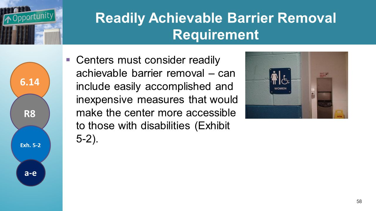 Readily Achievable Barrier Removal Requirement  Centers must consider readily achievable barrier removal – can include easily accomplished and inexpensive measures that would make the center more accessible to those with disabilities (Exhibit 5-2).
