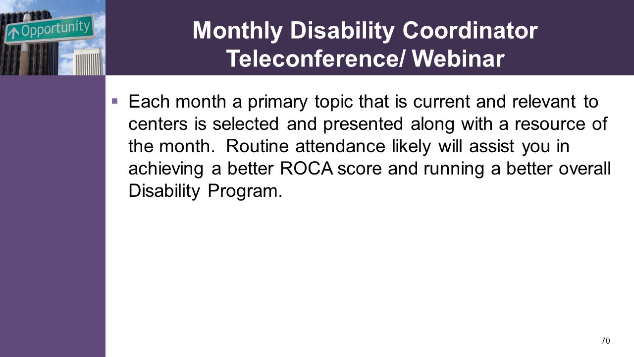 Monthly Disability Coordinator Teleconference/ Webinar  Each month a primary topic that is current and relevant to centers is selected and presented along with a resource of the month.