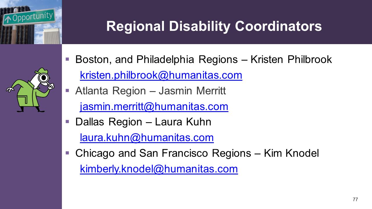 Regional Disability Coordinators  Boston, and Philadelphia Regions – Kristen Philbrook kristen.philbrook@humanitas.com  Atlanta Region – Jasmin Merritt jasmin.merritt@humanitas.com  Dallas Region – Laura Kuhn laura.kuhn@humanitas.com  Chicago and San Francisco Regions – Kim Knodel kimberly.knodel@humanitas.com 77