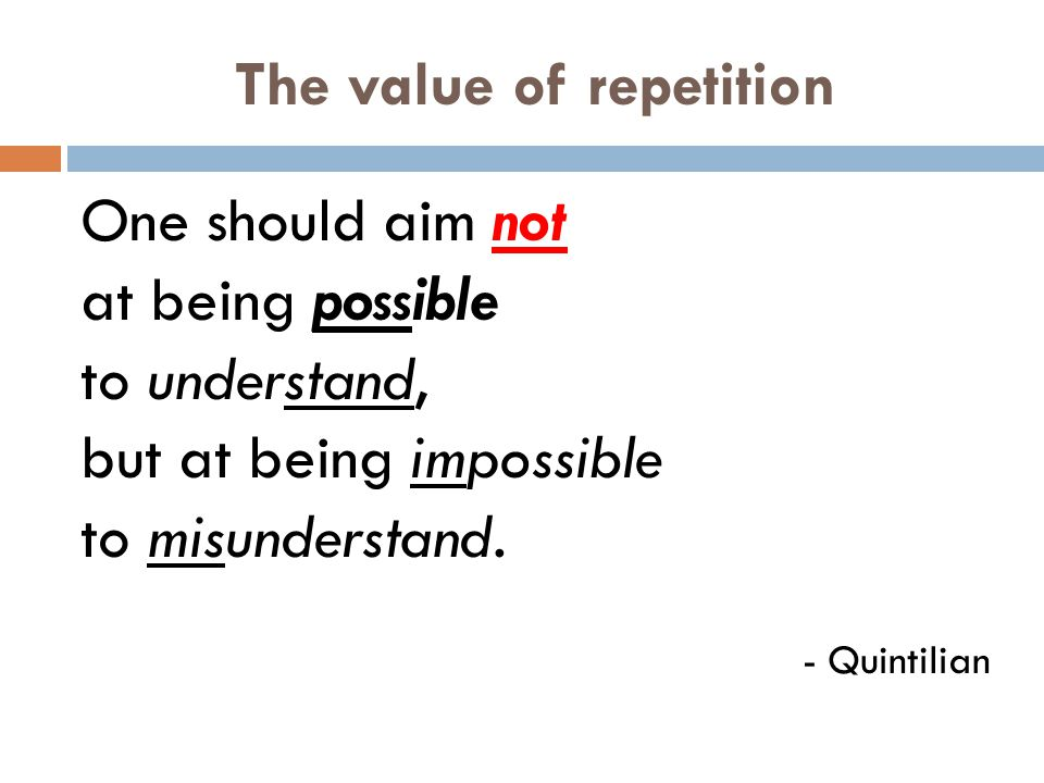 The value of repetition One should aim not at being possible to understand, but at being impossible to misunderstand.