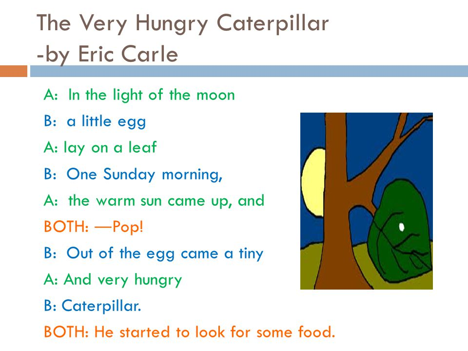 The Very Hungry Caterpillar -by Eric Carle A: In the light of the moon B: a little egg A: lay on a leaf B: One Sunday morning, A: the warm sun came up, and BOTH: ― Pop.