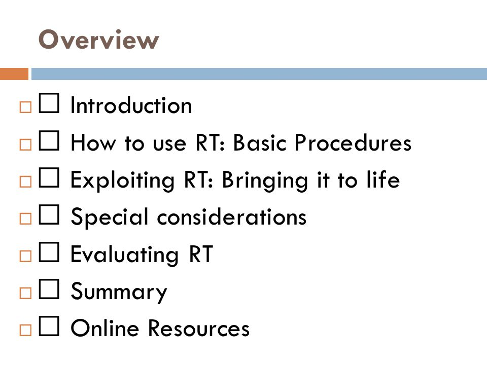 Overview  Introduction  How to use RT: Basic Procedures  Exploiting RT: Bringing it to life  Special considerations  Evaluating RT  Summary  Online Resources