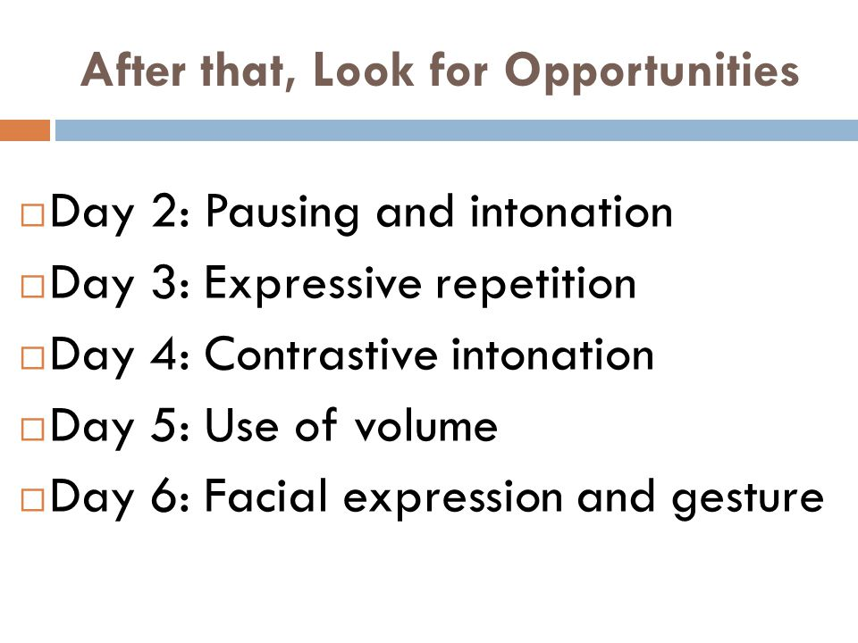 After that, Look for Opportunities  Day 2: Pausing and intonation  Day 3: Expressive repetition  Day 4: Contrastive intonation  Day 5: Use of volume  Day 6: Facial expression and gesture