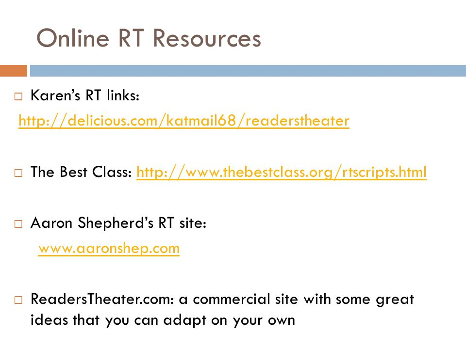Online RT Resources  Karen's RT links: http://delicious.com/katmail68/readerstheater  The Best Class: http://www.thebestclass.org/rtscripts.htmlhttp://www.thebestclass.org/rtscripts.html  Aaron Shepherd's RT site: www.aaronshep.com  ReadersTheater.com: a commercial site with some great ideas that you can adapt on your own