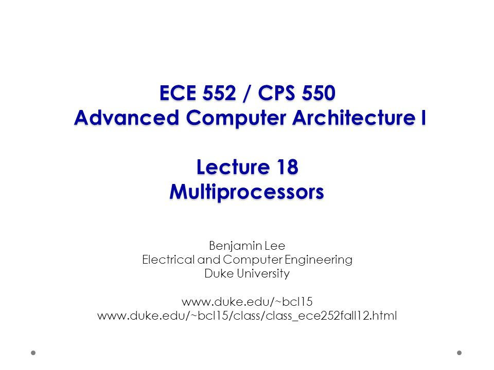 ECE 552 / CPS 550 Advanced Computer Architecture I Lecture 18 Multiprocessors Benjamin Lee Electrical and Computer Engineering Duke University www.duke.edu/~bcl15 www.duke.edu/~bcl15/class/class_ece252fall12.html
