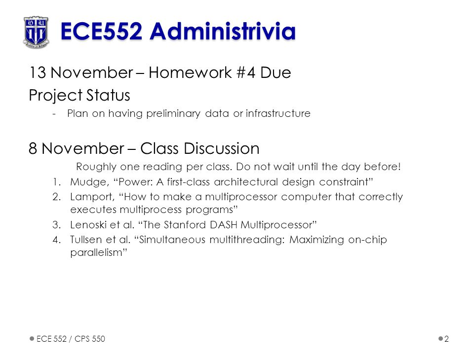 ECE 552 / CPS 5502 ECE552 Administrivia 13 November – Homework #4 Due Project Status -Plan on having preliminary data or infrastructure 8 November – Class Discussion Roughly one reading per class.