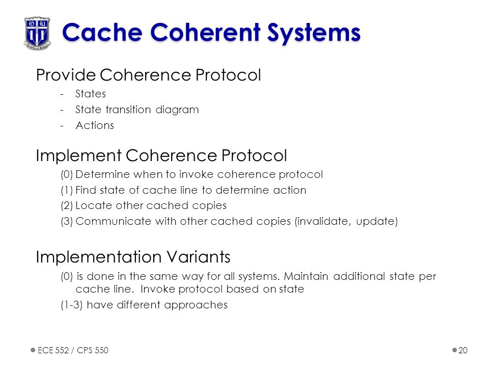 ECE 552 / CPS 55020 Cache Coherent Systems Provide Coherence Protocol -States -State transition diagram -Actions Implement Coherence Protocol (0)Determine when to invoke coherence protocol (1)Find state of cache line to determine action (2)Locate other cached copies (3)Communicate with other cached copies (invalidate, update) Implementation Variants (0) is done in the same way for all systems.