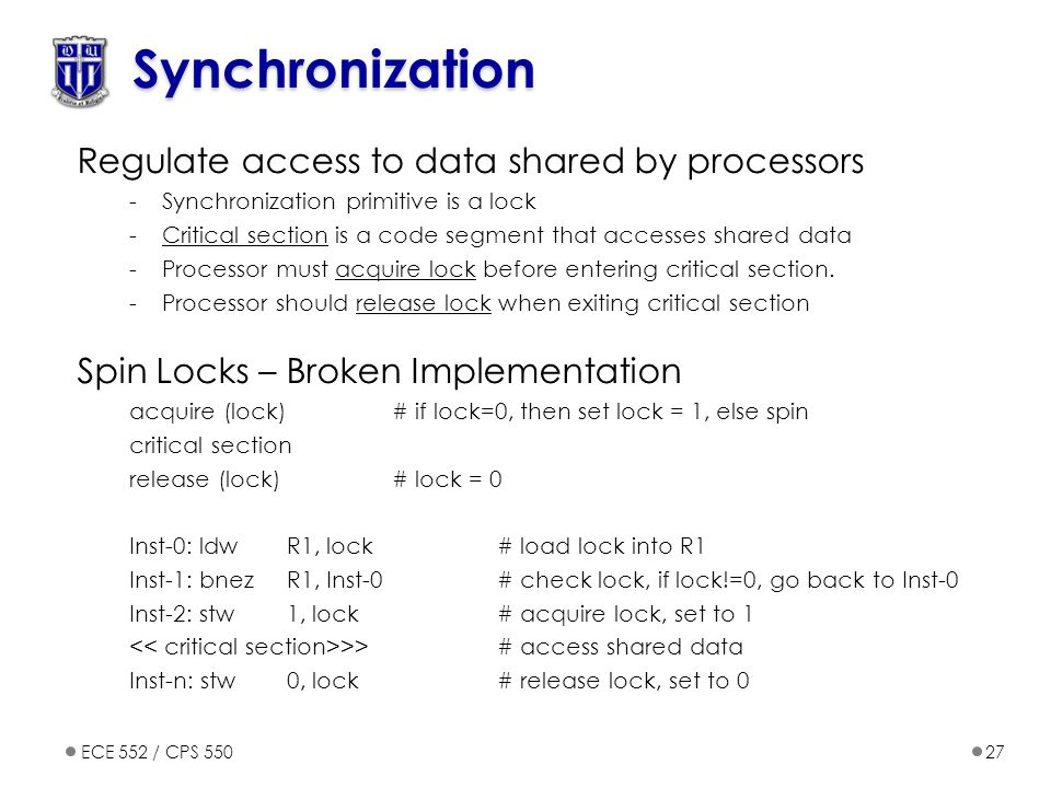 ECE 552 / CPS 55027 Synchronization Regulate access to data shared by processors -Synchronization primitive is a lock -Critical section is a code segment that accesses shared data -Processor must acquire lock before entering critical section.