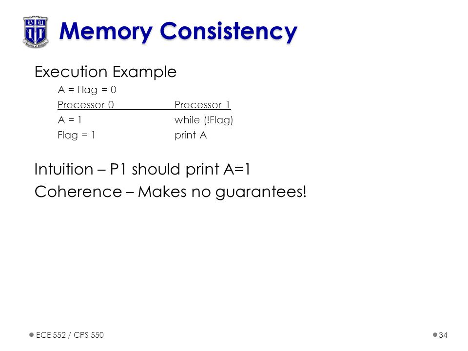ECE 552 / CPS 55034 Memory Consistency Execution Example A = Flag = 0 Processor 0 Processor 1 A = 1while (!Flag) Flag = 1print A Intuition – P1 should print A=1 Coherence – Makes no guarantees!