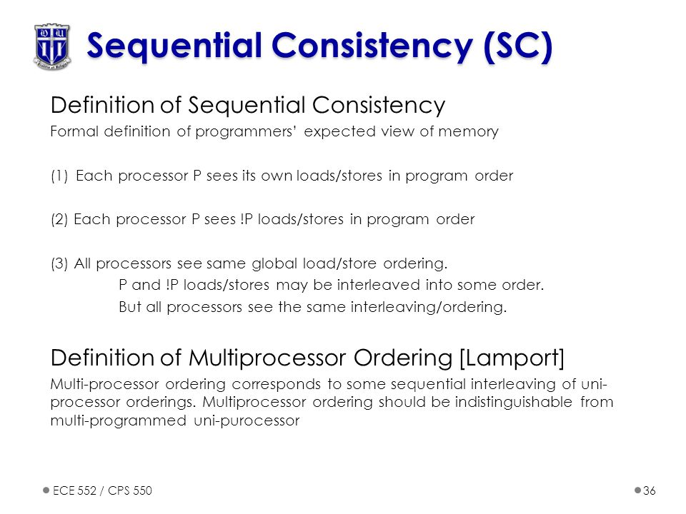 ECE 552 / CPS 55036 Sequential Consistency (SC) Definition of Sequential Consistency Formal definition of programmers' expected view of memory (1)Each processor P sees its own loads/stores in program order (2) Each processor P sees !P loads/stores in program order (3) All processors see same global load/store ordering.