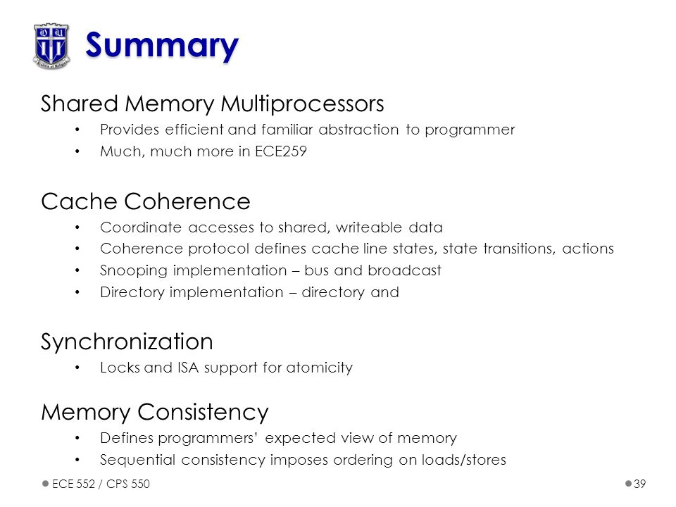 ECE 552 / CPS 55039 Summary Shared Memory Multiprocessors Provides efficient and familiar abstraction to programmer Much, much more in ECE259 Cache Coherence Coordinate accesses to shared, writeable data Coherence protocol defines cache line states, state transitions, actions Snooping implementation – bus and broadcast Directory implementation – directory and Synchronization Locks and ISA support for atomicity Memory Consistency Defines programmers' expected view of memory Sequential consistency imposes ordering on loads/stores
