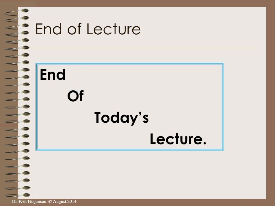 Dr. Ken Hoganson, © August 2014 End Of Today's Lecture. End of Lecture