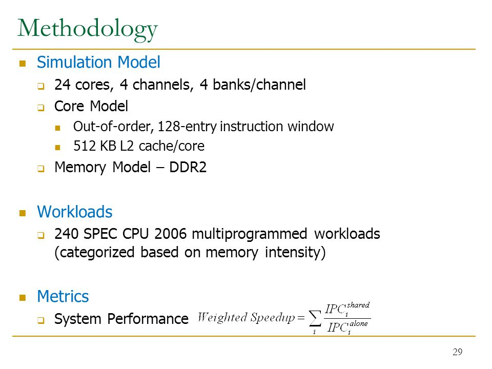 Methodology Simulation Model  24 cores, 4 channels, 4 banks/channel  Core Model Out-of-order, 128-entry instruction window 512 KB L2 cache/core  Memory Model – DDR2 Workloads  240 SPEC CPU 2006 multiprogrammed workloads (categorized based on memory intensity) Metrics  System Performance 29
