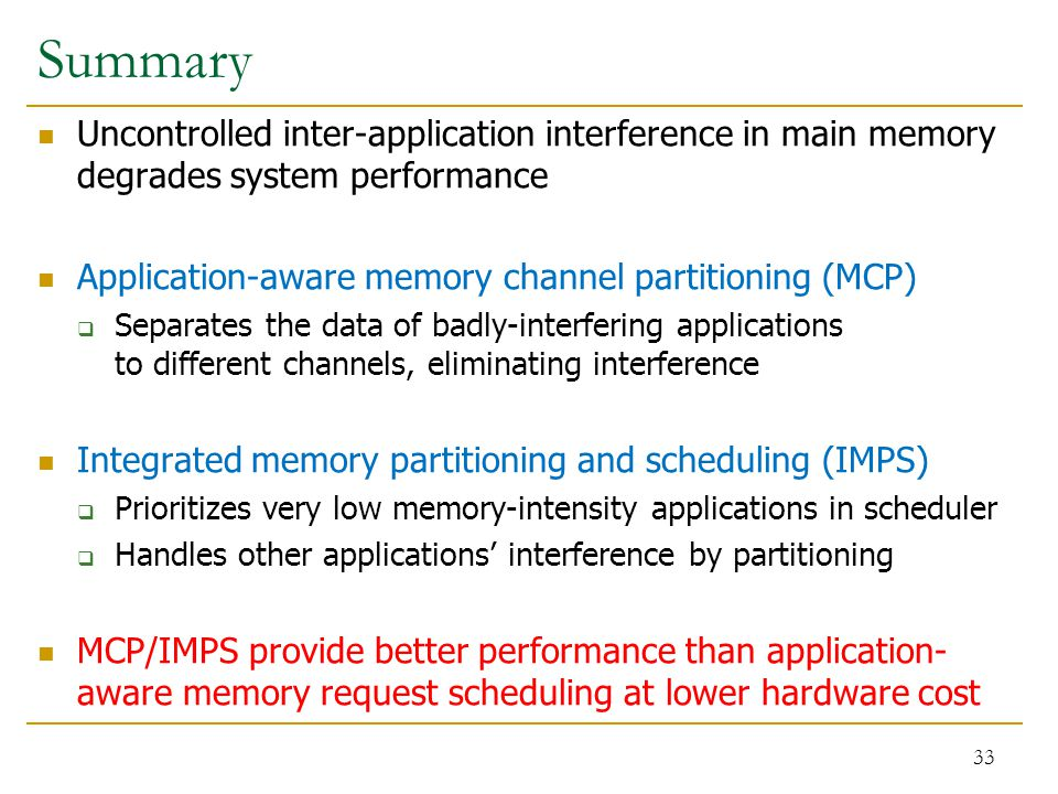 Summary Uncontrolled inter-application interference in main memory degrades system performance Application-aware memory channel partitioning (MCP)  Separates the data of badly-interfering applications to different channels, eliminating interference Integrated memory partitioning and scheduling (IMPS)  Prioritizes very low memory-intensity applications in scheduler  Handles other applications' interference by partitioning MCP/IMPS provide better performance than application- aware memory request scheduling at lower hardware cost 33