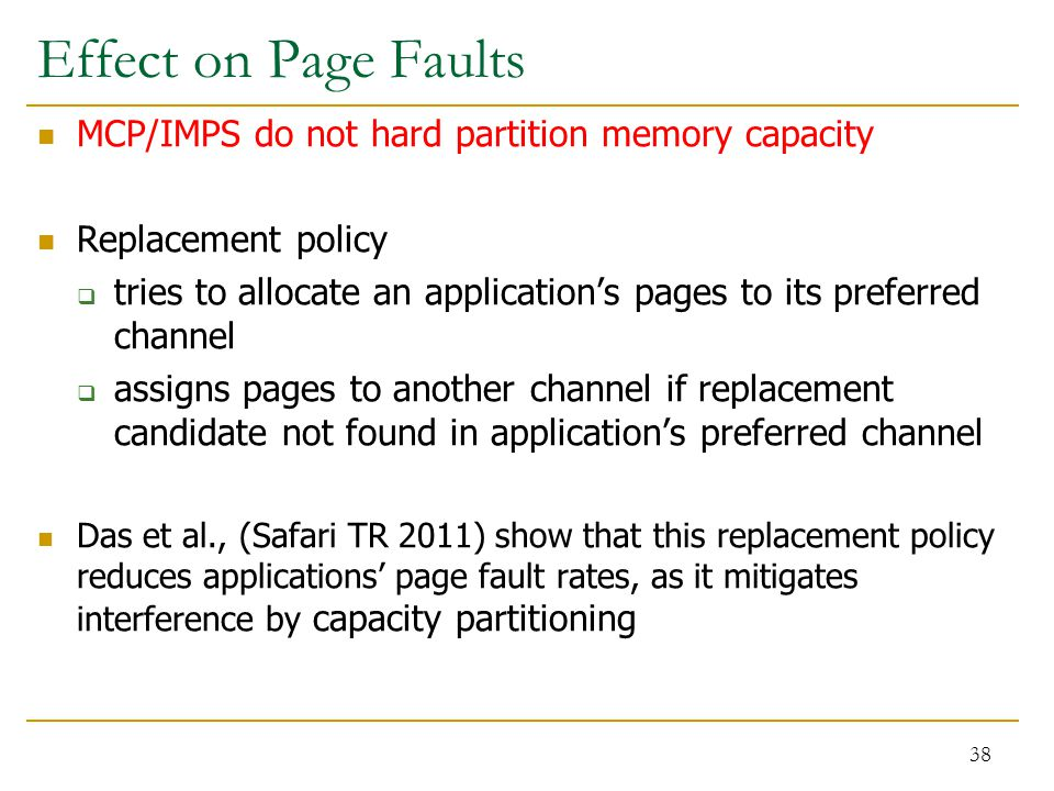 Effect on Page Faults MCP/IMPS do not hard partition memory capacity Replacement policy  tries to allocate an application's pages to its preferred channel  assigns pages to another channel if replacement candidate not found in application's preferred channel Das et al., (Safari TR 2011) show that this replacement policy reduces applications' page fault rates, as it mitigates interference by capacity partitioning 38