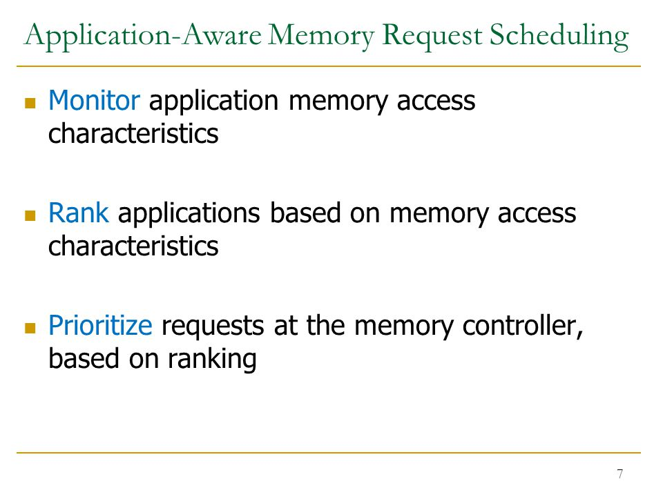 Application-Aware Memory Request Scheduling Monitor application memory access characteristics Rank applications based on memory access characteristics Prioritize requests at the memory controller, based on ranking 7