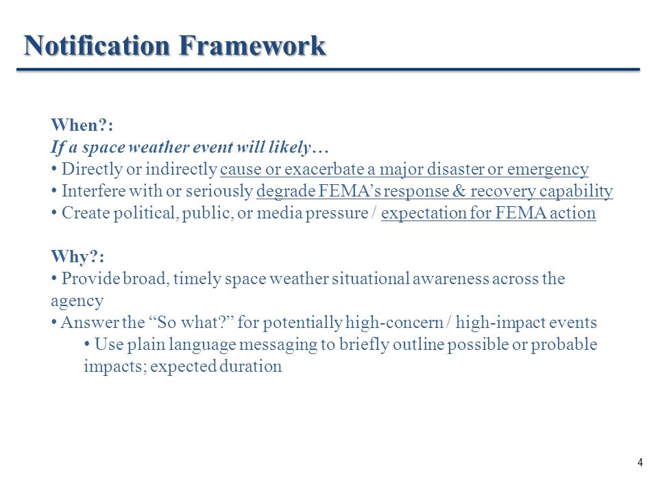 4 Notification Framework When : If a space weather event will likely… Directly or indirectly cause or exacerbate a major disaster or emergency Interfere with or seriously degrade FEMA's response & recovery capability Create political, public, or media pressure / expectation for FEMA action Why : Provide broad, timely space weather situational awareness across the agency Answer the So what for potentially high-concern / high-impact events Use plain language messaging to briefly outline possible or probable impacts; expected duration