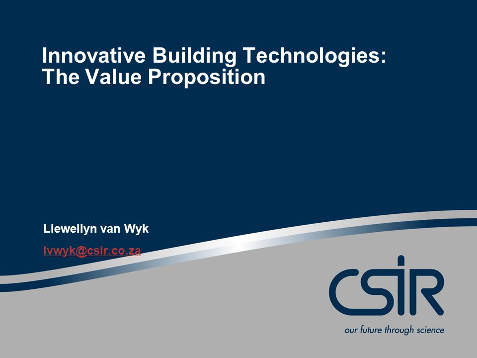 Innovative Building Technologies: The Value Proposition Llewellyn van Wyk lvwyk@csir.co.za
