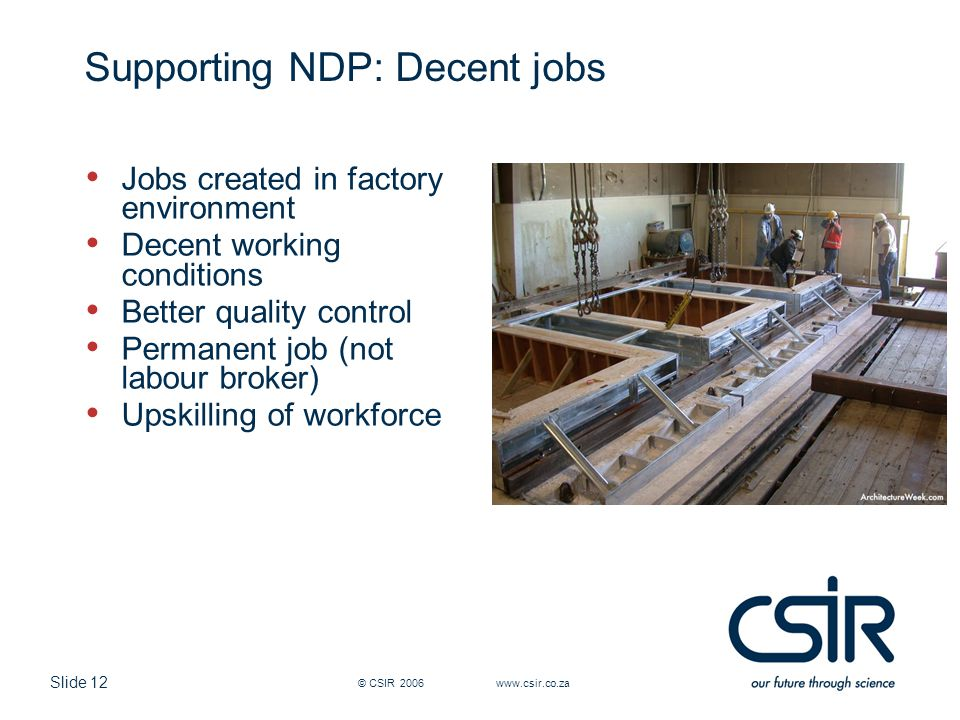 Slide 12 Supporting NDP: Decent jobs Jobs created in factory environment Decent working conditions Better quality control Permanent job (not labour broker) Upskilling of workforce © CSIR 2006 www.csir.co.za