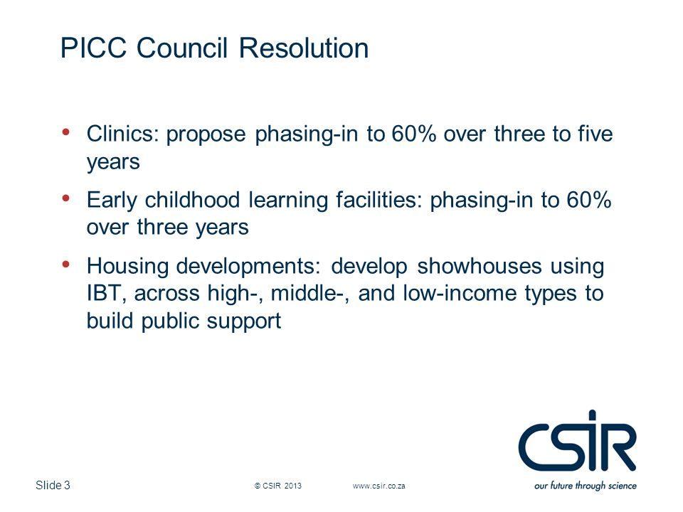 Slide 3 PICC Council Resolution Clinics: propose phasing-in to 60% over three to five years Early childhood learning facilities: phasing-in to 60% over three years Housing developments: develop showhouses using IBT, across high-, middle-, and low-income types to build public support © CSIR 2013 www.csir.co.za