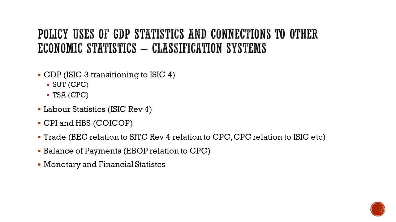  GDP (ISIC 3 transitioning to ISIC 4)  SUT (CPC)  TSA (CPC)  Labour Statistics (ISIC Rev 4)  CPI and HBS (COICOP)  Trade (BEC relation to SITC Rev 4 relation to CPC, CPC relation to ISIC etc)  Balance of Payments (EBOP relation to CPC)  Monetary and Financial Statistcs