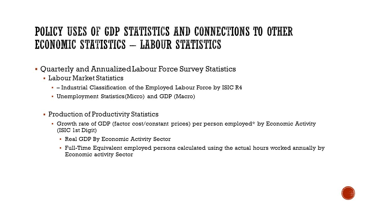  Quarterly and Annualized Labour Force Survey Statistics  Labour Market Statistics  – Industrial Classification of the Employed Labour Force by ISIC R4  Unemployment Statistics(Micro) and GDP (Macro)  Production of Productivity Statistics  Growth rate of GDP (factor cost/constant prices) per person employed* by Economic Activity (ISIC 1st Digit)  Real GDP By Economic Activity Sector  Full-Time Equivalent employed persons calculated using the actual hours worked annually by Economic activity Sector