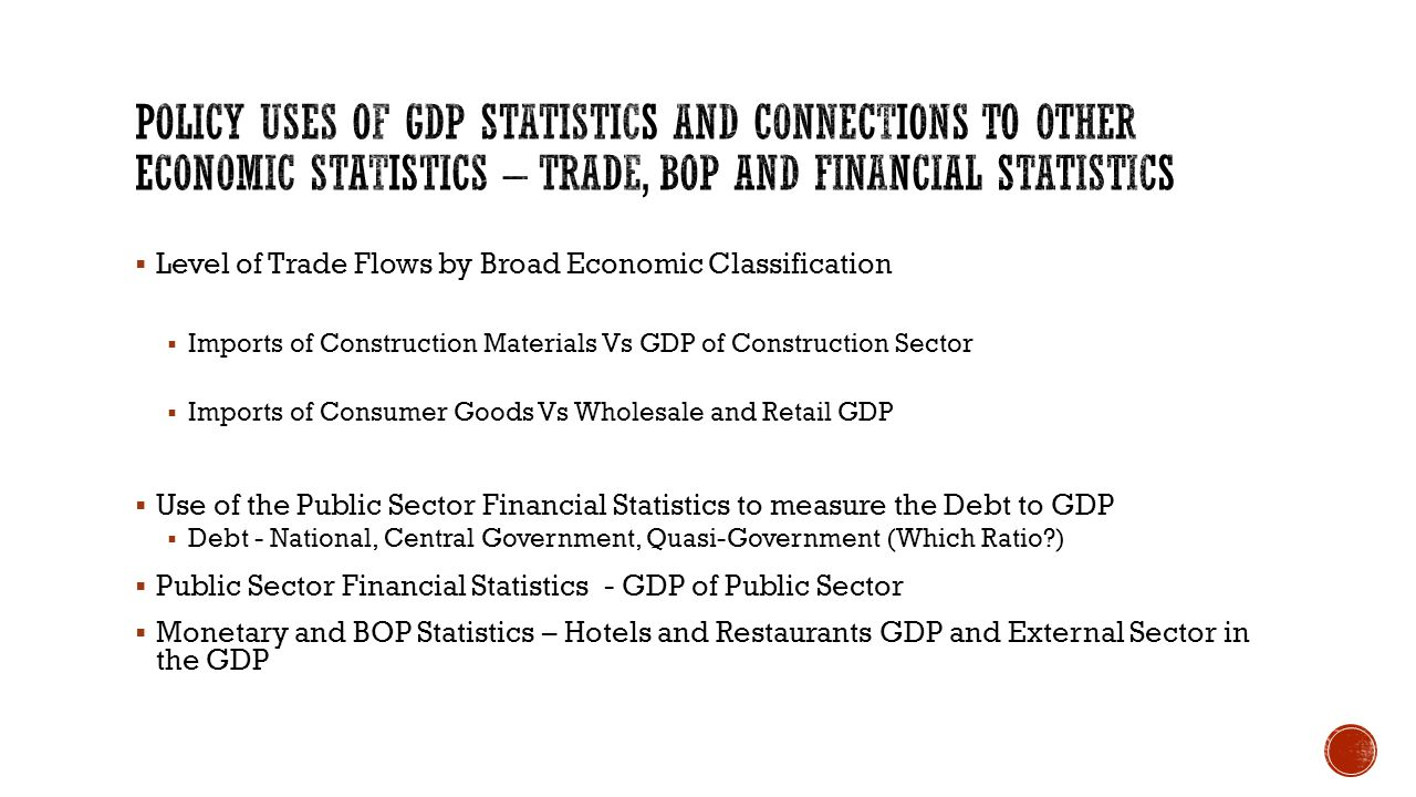  Level of Trade Flows by Broad Economic Classification  Imports of Construction Materials Vs GDP of Construction Sector  Imports of Consumer Goods Vs Wholesale and Retail GDP  Use of the Public Sector Financial Statistics to measure the Debt to GDP  Debt - National, Central Government, Quasi-Government (Which Ratio )  Public Sector Financial Statistics - GDP of Public Sector  Monetary and BOP Statistics – Hotels and Restaurants GDP and External Sector in the GDP