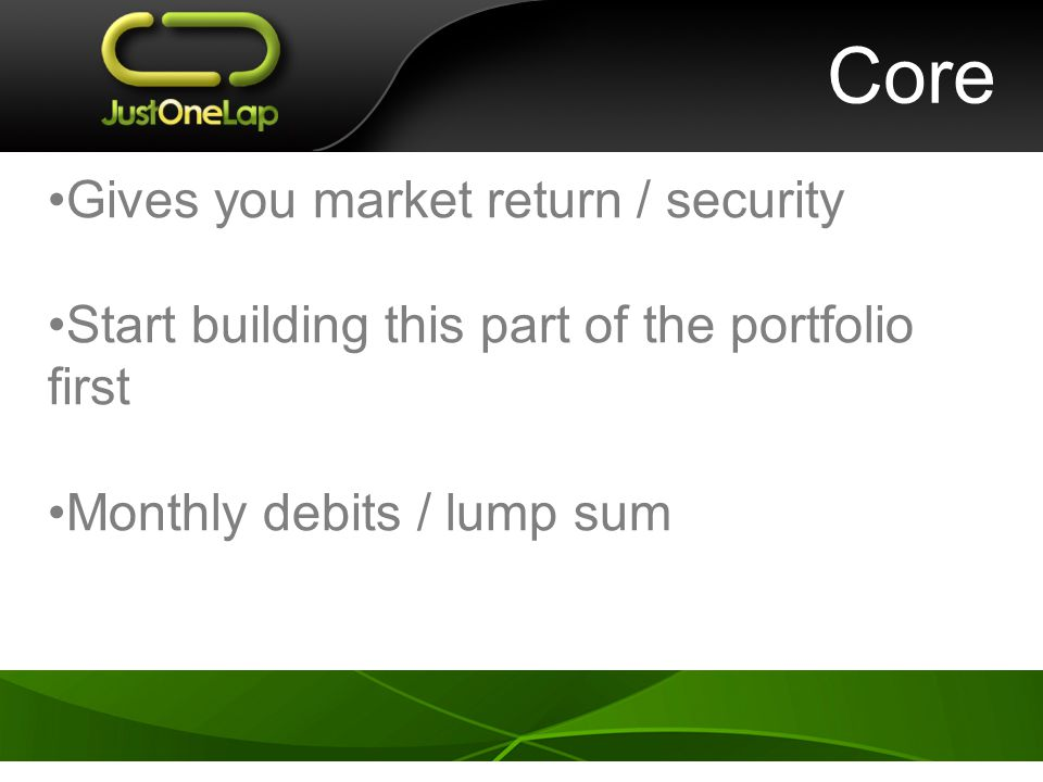 Core Gives you market return / security Start building this part of the portfolio first Monthly debits / lump sum