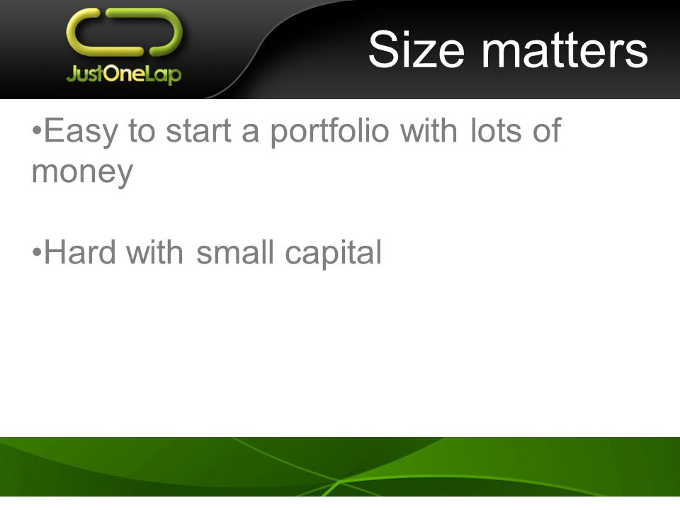 Size matters Easy to start a portfolio with lots of money Hard with small capital