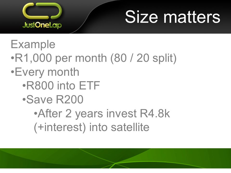 Size matters Example R1,000 per month (80 / 20 split) Every month R800 into ETF Save R200 After 2 years invest R4.8k (+interest) into satellite
