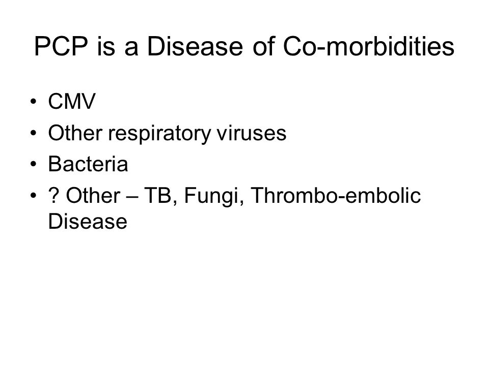 PCP is a Disease of Co-morbidities CMV Other respiratory viruses Bacteria .