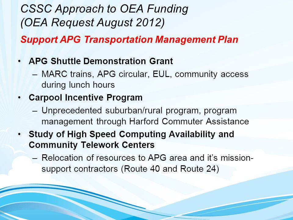 CSSC Approach to OEA Funding (OEA Request August 2012) APG Shuttle Demonstration Grant –MARC trains, APG circular, EUL, community access during lunch hours Carpool Incentive Program –Unprecedented suburban/rural program, program management through Harford Commuter Assistance Study of High Speed Computing Availability and Community Telework Centers –Relocation of resources to APG area and it's mission- support contractors (Route 40 and Route 24) Support APG Transportation Management Plan
