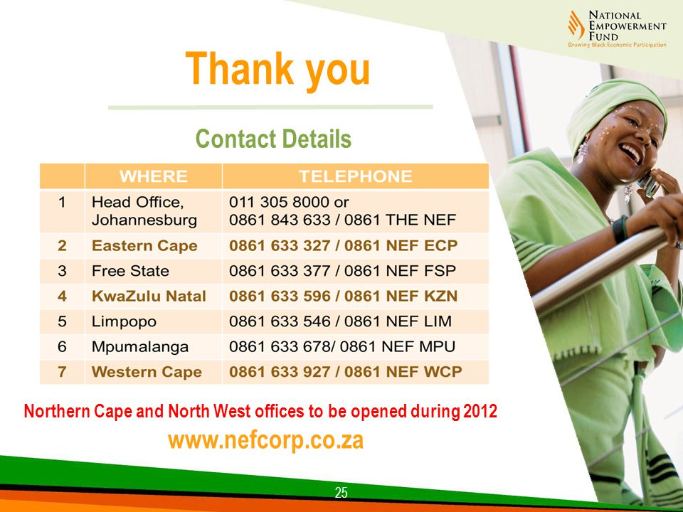 25 Thank you Contact Details Northern Cape and North West offices to be opened during 2012 www.nefcorp.co.za