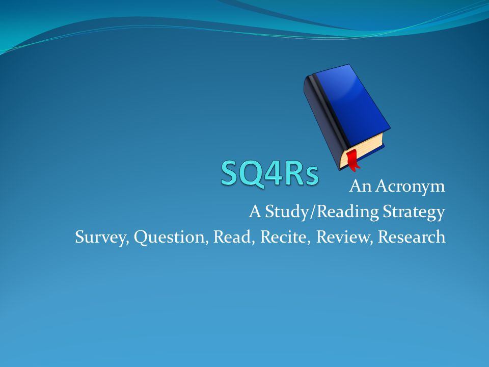 An Acronym A Study/Reading Strategy Survey, Question, Read, Recite, Review, Research