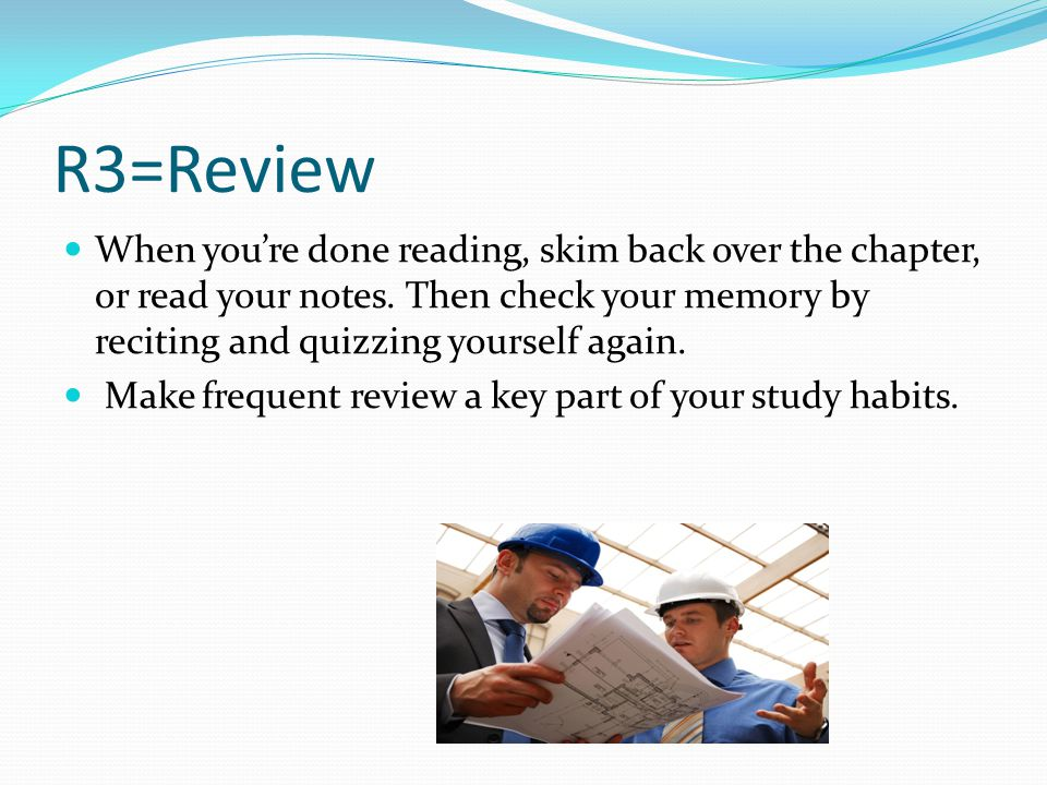 R3=Review When you're done reading, skim back over the chapter, or read your notes.