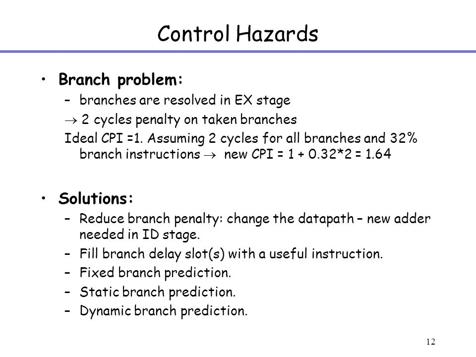 12 Control Hazards Branch problem: –branches are resolved in EX stage  2 cycles penalty on taken branches Ideal CPI =1.