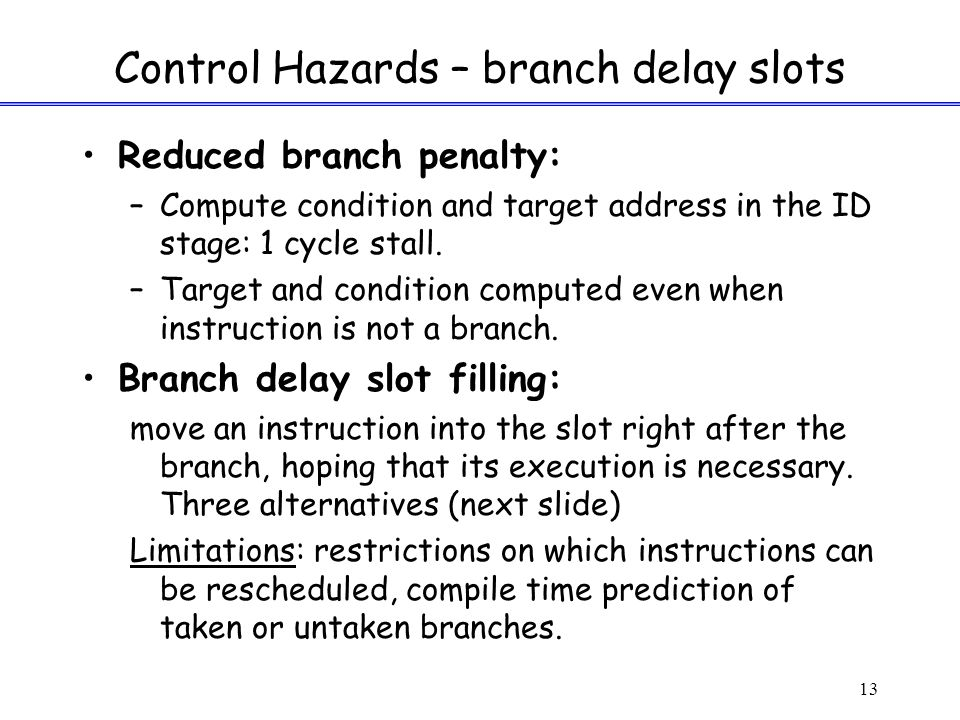 13 Control Hazards – branch delay slots Reduced branch penalty: –Compute condition and target address in the ID stage: 1 cycle stall.