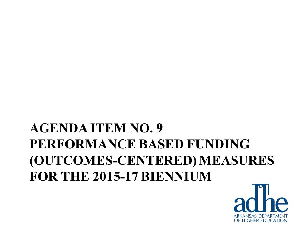 AGENDA ITEM NO. 9 PERFORMANCE BASED FUNDING (OUTCOMES-CENTERED) MEASURES FOR THE 2015-17 BIENNIUM