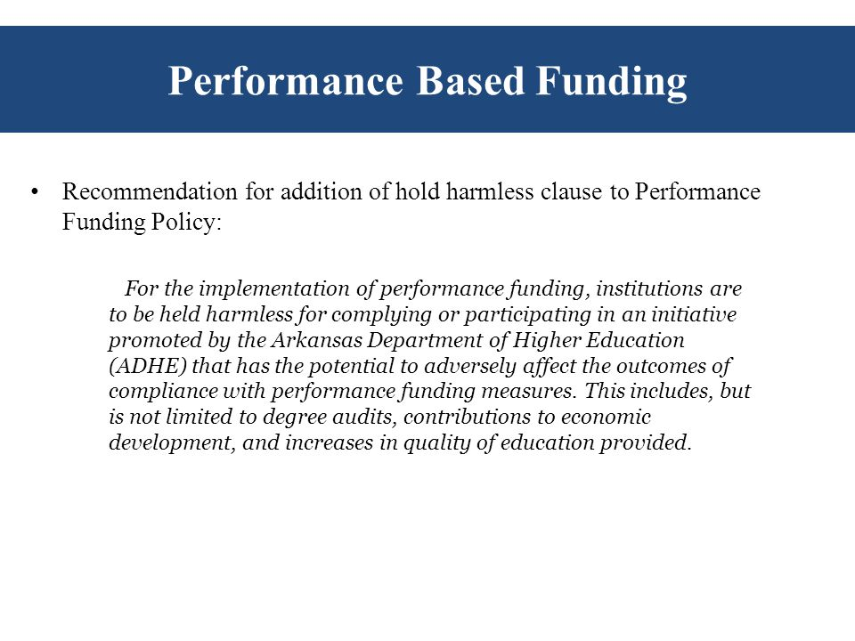 Performance Based Funding Recommendation for addition of hold harmless clause to Performance Funding Policy: For the implementation of performance funding, institutions are to be held harmless for complying or participating in an initiative promoted by the Arkansas Department of Higher Education (ADHE) that has the potential to adversely affect the outcomes of compliance with performance funding measures.