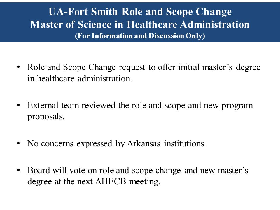 UA-Fort Smith Role and Scope Change Master of Science in Healthcare Administration (For Information and Discussion Only) Role and Scope Change request to offer initial master's degree in healthcare administration.