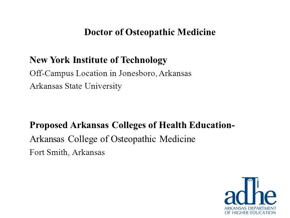 Doctor of Osteopathic Medicine New York Institute of Technology Off-Campus Location in Jonesboro, Arkansas Arkansas State University Proposed Arkansas Colleges of Health Education- Arkansas College of Osteopathic Medicine Fort Smith, Arkansas