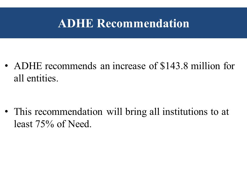 ADHE Recommendation ADHE recommends an increase of $143.8 million for all entities.
