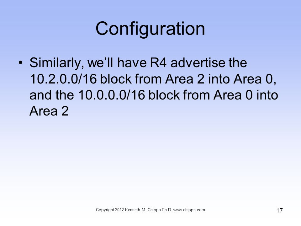 Configuration Similarly, we'll have R4 advertise the 10.2.0.0/16 block from Area 2 into Area 0, and the 10.0.0.0/16 block from Area 0 into Area 2 Copyright 2012 Kenneth M.